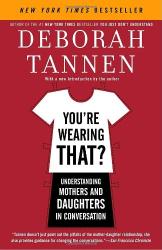 Deborah Tannen: You're Wearing That?: Understanding Mothers and Daughters in Conversation