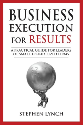 Stephen Lynch: Business Execution for RESULTS: A practical guide for leaders of small to mid-sized firms