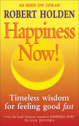 Robert Holden: Happiness Now!: Timeless Wisdom for Feeling Good Fast