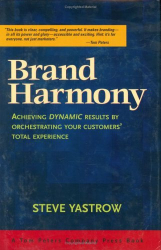 Steve Yastrow: Brand Harmony: Achieving Dynamic Results by Orchestrating Your Customer's Total Experience
