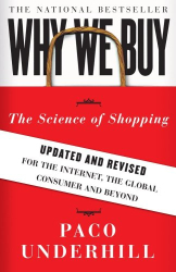 Paco Underhill: Why We Buy: The Science of Shopping--Updated and Revised for the Internet, the Global Consumer, and Beyond