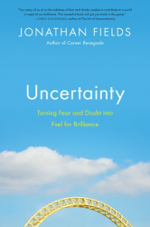 Jonathan Fields: Uncertainty: Turning Fear and Doubt into Fuel for Brilliance