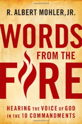 R. Albert Mohler Jr.: Words From the Fire: Hearing the Voice of God in the 10 Commandments