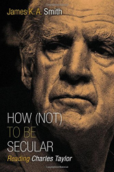 James K. A. Smith: How (Not) to Be Secular: Reading Charles Taylor