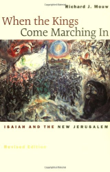 Richard J. Mouw: When the Kings Come Marching In: Isaiah and the New Jerusalem