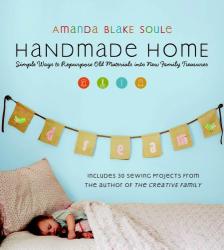 Amanda Blake Soule: Handmade Home: Simple Ways to Repurpose Old Materials into New Family Treasures