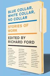 Richard Ford: Blue Collar, White Collar, No Collar: Stories of Work