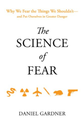 Daniel Gardner: The Science of Fear: Why We Fear the Things We Shouldn't--and Put Ourselves in Greater Danger
