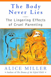 Alice Miller: The Body Never Lies: The Lingering Effects of Cruel Parenting