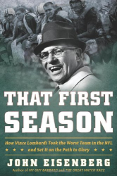 John Eisenberg: That First Season: How Vince Lombardi Took the Worst Team in the NFL and Set It on the Path to Glory