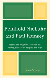 Kevin Carnahan: Reinhold Niebuhr and Paul Ramsey: Idealist and Pragmatic Christians on Politics, Philosophy, Religion, and War
