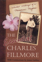 Charles Fillmore: The Essential Charles Fillmore: Collected Writings of a Missouri Mystic