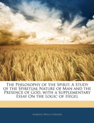 Horatio Willis Dresser: The Philosophy of the Spirit: A Study of the Spiritual Nature of Man and the Presence of God, with a Supplementary Essay On the Logic of Hegel