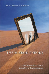 Betsy Otter Thompson: The Mirror Theory: The Way to Inner Peace, Resolution, and Transformation