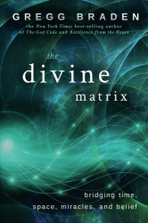 Gregg Braden: The Divine Matrix: Bridging Time, Space, Miracles, and Belief