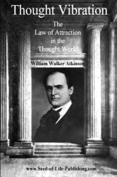 William Walker Atkinson: Thought Vibration: The Law Of Attraction In The Thought World
