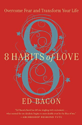 Ed Bacon: 8 Habits of Love: Overcome Fear and Transform Your Life
