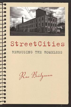"StreetCities Rehousing the Homeless StreetCities charts the development of an alternative communal housing model for chronically homeless men and women in downtown Toronto. In her recounting of the stories and narratives of residents and staff at the original ""StreetCity"" and the second generation ""Strachan House,"" Bridgman explores how living on the street (something often viewed as negative) has the potential to become a powerful emblem of community growth, tolerance, and caring. The histories of these two supportive housing projects are embedded within larger currents of governmental responses to homelessness in Canada, and the incorporation of photographs, interview narratives, and handwritten fieldnotes brings Bridgman's ethnographic research to life. StreetCities also includes a discussion of the architectural design and operation of the two housing projects, and the eventual closing of the original ""StreetCity.""  StreetCities is written for those who want to learn more about the work being done to help chronically homeless women and men. The book will be useful for researchers, policy-makers, service-providers, teachers, students, and activists working in the fields of homelessness and housing studies, social work, urban and applied anthropology, sociology, urban studies, and qualitative research methods."