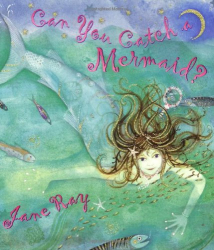 Jane Ray: Can You Catch a Mermaid?