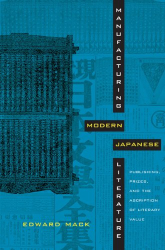 Edward Mack: Manufacturing Modern Japanese Literature: Publishing, Prizes, and the Ascription of Literary Value (Asia-Pacific: Culture, Politics, and Society)