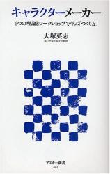 大塚 英志: キャラクターメーカー―6つの理論とワークショップで学ぶ「つくり方」 (アスキー新書 62)