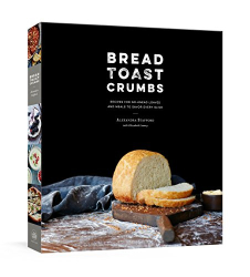 Stafford, Alexandra: Bread Toast Crumbs: Recipes for No-Knead Loaves & Meals to Savor Every Slice: A Cookbook