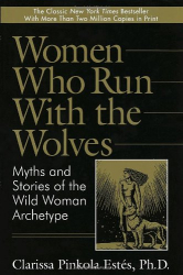Clarissa Pinkola Estes: Women Who Run with the Wolves:  Myths and Stories of the Wild Woman Archetype