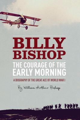 Billy Bishop: the courage of the early morning a biography of the great ace of world war I